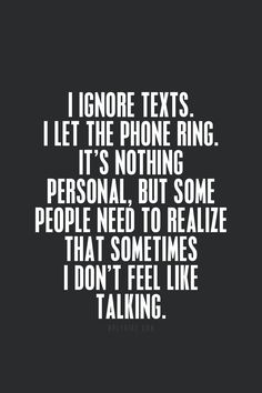 I ignore texts. I let the phone ring. It's nothing personal, but some people need to realize that sometimes I don't feel like talking. I need space. I need time alone. I need time to recharge. Quotes To Live By, Me Quotes, Motivational Quotes, Inspirational Quotes, Qoutes, Work Quotes, Funny Day Quotes, Hard Day Quotes, Positive Quotes