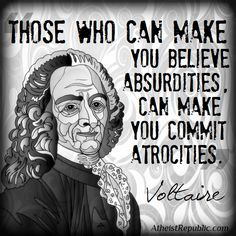 """""""Those who can make you believe absurdities, can make you commit atrocities."""" - Voltaire"""
