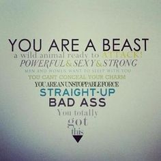 You are straight-up bad ass. Hold your head up high and make people love you, hate you, and want you.