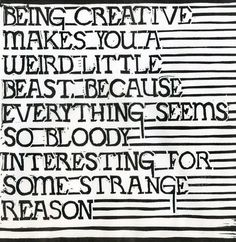 Being Creative makes you a weird little beast because everything seems so bloody interesting for some strange reason. ~ Mark Andrew Webber!