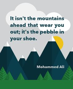 It isn't the mountains ahead that wear you out; it's the pebble in your shoe.