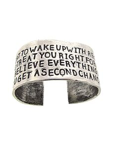 """Cuff: """"Life is too short to wake up with regrets, so love the people who treat you right, forget about the ones who don't, believe everything happens for a reason, if you get a second change grab it."""""""