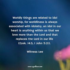 Worldly things are related to idol worship, for worldliness is always associated with idolatry; an idol in our heart is anything within us that we love more than the Lord and that replaces the Lord in our life (Ezek. 14:3; 1 John 5:21). Witness Lee. More at www.agodman.com