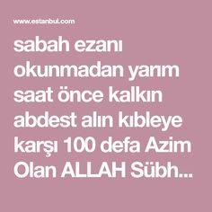 sabah ezanı okunmadan yarım saat önce kalkın abdest alın kıbleye karşı 100 defa Azim Olan ALLAH Sübhandır ALLAH'tan Mağfiret Talep Ederim. Deyin.Bu dua kade...