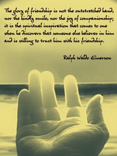 *The Glory Of Friendship Is Not The Outstretched Hand, Nor The Kindly Smile, Nor The Joy Of Companionship; It Is The Spiritual Inspiration That Comes To One When He Discovers That Someone Else Believes In Him And Is Willing To Trust Him With His Friendship. -Ralph Waldo Emerson