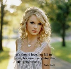Taylor Swift Good quote, I love it because it annoys me to hear the words I fell in  love. As if you could not control who you loved. The problem with falling in love is that it happens just as easily to fall out of love. Then what do you tell the kids.