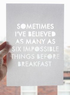 """Sometimes I've believed in as many as six impossible things before breakfast."""