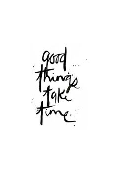 good things take time...