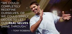 """""""We could completely redefine ourselves, or we could simply decide to let our real selves shine through."""" — Tony Robbins"""