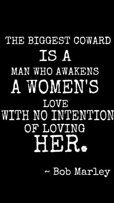 The biggest coward is a man who awakens a woman's love with no intention of loving her. - Bob Marley
