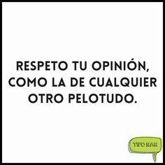 Respeto tu opinión, como la de cualquier otro pelotudo.  #humor #divertido
