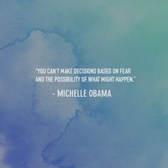 You can't make decisions based on fear and the possibility of what might happen. -Michelle Obama #quote #fear