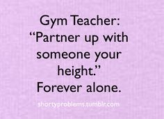 Well cuz nobody's as tall as me...