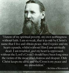 """""""I know of my spiritual poverty, my own nothingness without faith. I am so weak, that it is only by Christ's name that I live and obtain peace, that I rejoice and my heart expands, whilst without Him I am spiritually dead, I am troubled, and my heart is oppressed; without the Lord's Cross I should have been long since the victim of the most cruel distress and despair. Only Christ keeps me alive..."""" – St John of Kronstadt  #orthodoxquotes #orthodoxy #christianquotes #stjohnofkronstadt"""