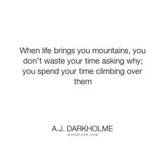 "A.J. Darkholme - ""When life brings you mountains, you don�t waste your time asking why; you spend your..."". knowledge, friend, friendship, love"
