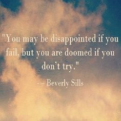"""""""You may be disappointed if you fail, but you are doomed if you don't try."""" - Beverly Sills"""