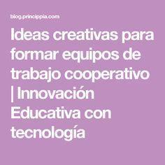 Ideas creativas para formar equipos de trabajo cooperativo                                      Innovación Educativa con tecnología