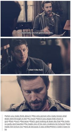 When you really think about it, the only person who really knows what Dean went through in hell is Chuck. And if you argue that chuck is God, then ouch, because that's Dod looking at Dean like that. He looks so guilty and haunted. He made one of his own creations be tortured, and made him torture too, and all because it was written, when it didn't have to be