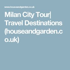 Milan City Tour| Travel Destinations (houseandgarden.co.uk)