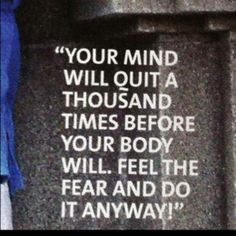 your mind will quit a thousand times before your body will. Feel the fear and do it anyway