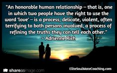 """An honorable human relationship – that is, one in which two people have the right to use the word 'love' – is a process, delicate, violent, often terrifying to both persons involved, a process of refining the truths they can tell each other.""  ~ Adrienne Rich / EliteSoulMateCoaching.com Inspirational Quotes About Love, Love Quotes, Adrienne Rich, Spiritual Path, How To Manifest, Truths, Believe, Spirituality, Delicate"