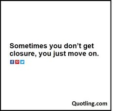 Sometimes you don't get closure, you just move on. – Moving On Quote | Quote…