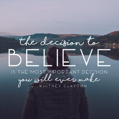 """The decision to believe is the most important decision you will ever make."" -L. Whitney Clayton LDS Quotes #sharegoodness"