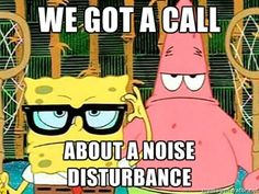 Spongebob & Patrick - we got a call about a noise disturbance.