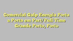 Comercial Galp Energia Porta a Porta em Part/Full Time Grande Porto, Porto
