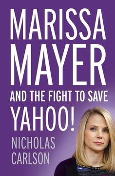 Nicholas Carlson, Marissa Mayer and the Fight to Save Yahoo! | Read on Glose