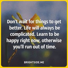 Don't wait for things to get better. Life will always be complicated. Learn to be happy right now, otherwise you'll run out of time. FB071016