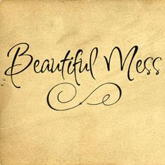 Beautiful Mess - love the font. Love Jason Mraz's song.