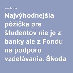 Najvýhodnejšia pôžička pre študentov nie je z banky ale z Fondu na podporu vzdelávania. Škoda že sa dá požiadať len 2x za rok a naposledy bolo schválených len 185 žiadostí v hodnote 424 200 Eur. Tak si to treba vystriehnuť... :-)