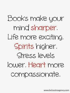 Books make your mind sharper. Life more exciting. Spirits higher. Stress levels lower. Heart more compassionate.