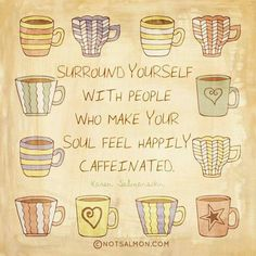 """This will be my new motto! """"Surround yourself with People who make your soul feel Happily Caffeinated! Coffee Break, I Love Coffee, Best Coffee, My Coffee, Coffee Cups, Morning Coffee, Coffee Talk, Coffe Bar, Coffee Aroma"""