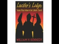https://www.youtube.com/watch?v=8g6YYKbHdKM Lucifer's Lodge: Satanic Ritual Abuse in the Catholic Church http://www.macquirelatory.com/pdf%202/lucifer_lodge.pdf http://letsrollforums.com/author-william-h-kennedy-t30215.html?s=d0d50ca8b2fcb92eccad117131a20d25&