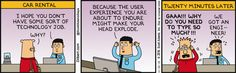 Car Rental. Man: I hope you don't have some sort of technology job. Dilbert: Why? Man: Because the user experience you are about to endure might make your head explode. Narrator: Twenty minutes later. Dilbert: Gaaa!!! Why do you need to type so much?!!! Man: We got an engineer!