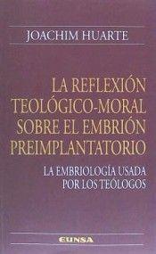 La reflexión teológico-moral sobre el embrión preimplantatorio : la embriología usada por los teólogos / Joachim Huarte. (Pamplona : Universidad de Navarra, 2014) / BJ 1315 H82