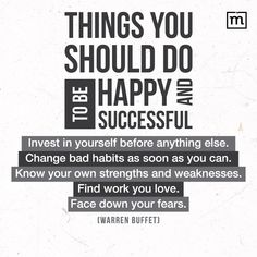 Quote : Things you should do to be happy and succesful : invest in yourself before anything else, change bad habits as soon as you can, know your own strenghts and weakness, find work you love, face down your fears. - Warren Buffet -