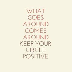 What goes around comes around. Keep your circle positive.