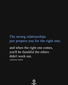 The wrong relationships just prepare you for the right one; and when the right one comes, you'll be thankful the others didn't work out. Sad Love Quotes, Love Quotes For Him, Romantic Quotes, True Quotes, Words Quotes, Wise Words, Quotes To Live By, Motivational Quotes, Inspirational Quotes