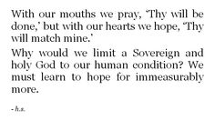 With our mouths we pray, 'thy will be done,' but with our hearts we hope, 'thy will match mine.' Why would we limit a Sovereign and holy God to our human condition? We must learn to hope for immeasurably more. Bible Verses Quotes, Jesus Quotes, Faith Quotes, Me Quotes, Scriptures, Cool Words, Wise Words, Soli Deo Gloria, Jesus Freak