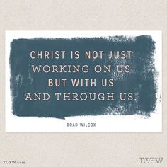 """Christ is not just working on us, but with us and through us."" - Brad Wilcox"
