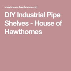 DIY Industrial Pipe Shelves - House of Hawthornes