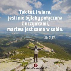 Tak też i wiara, jeśli nie byłaby połączona z uczynkami, martwa jest sama w sobie. https://wbiblii.pl/szukaj/Jk2,17