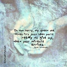 Do not worry, my sweet one.  Often it's just when you're  ready to give up, that your miracle arrives.     Karen Salmansohn