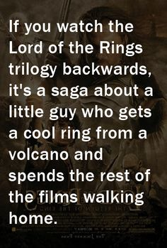 If you watch the Lord of the Rings backwards, it's a saga about a little guy who gets a cool ring from a volcano and then walks home.