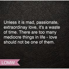 Unless it's mad, passionate, extraordinary love, it's a waste of time. #LOMW #LawsOfModernWomen