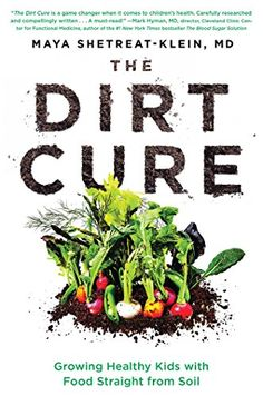 The Dirt Cure: Growing Healthy Kids with Food Straight from Soil by Maya Shetreat-Klein MD