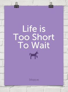 Life is too short to wait #193669